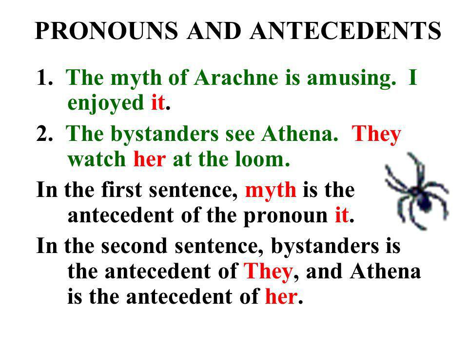 PRONOUNS AND ANTECEDENTS 1. The myth of Arachne is amusing. I enjoyed it. 2. The bystanders see Athena. They watch her at the loom. In the first sente