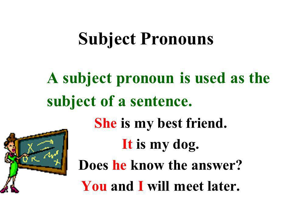 Subject Pronouns A subject pronoun is used as the subject of a sentence. She is my best friend. It is my dog. Does he know the answer? You and I will