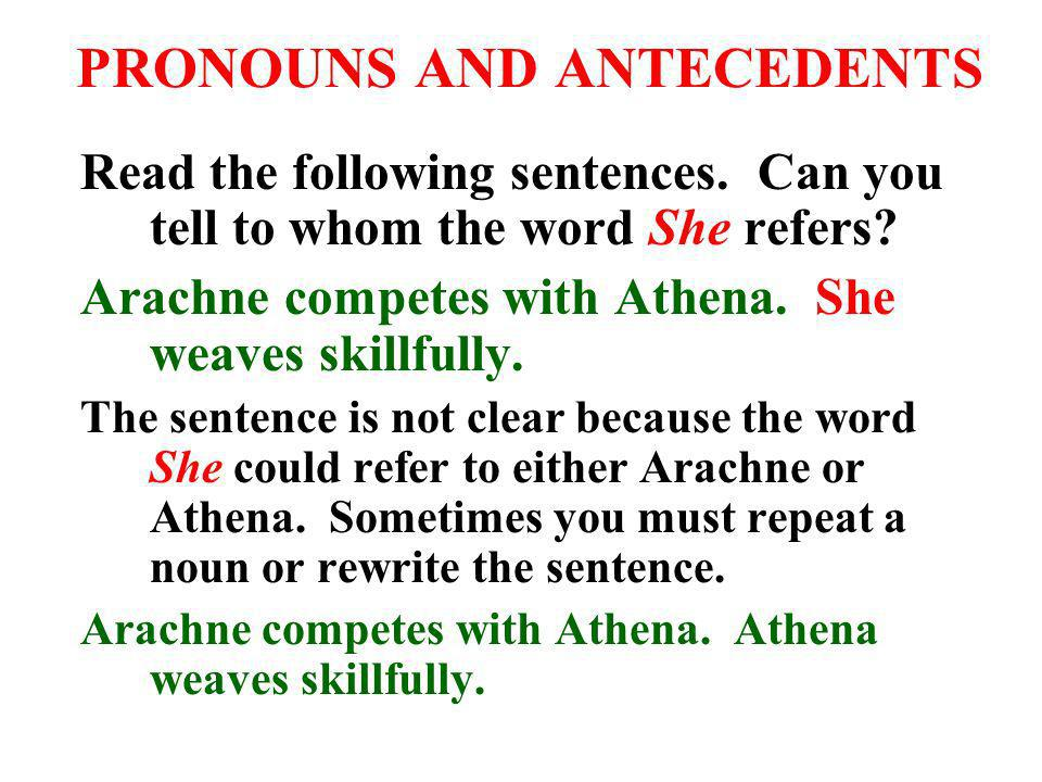 PRONOUNS AND ANTECEDENTS Read the following sentences. Can you tell to whom the word She refers? Arachne competes with Athena. She weaves skillfully.