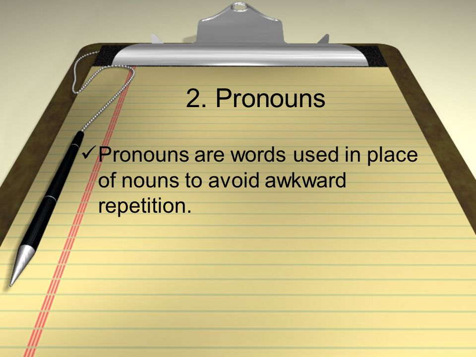 2. Pronouns Pronouns are words used in place of nouns to avoid awkward repetition.