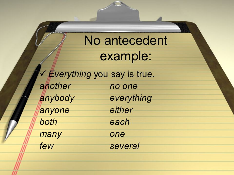 No antecedent example: Everything you say is true. anotherno one anybodyeverything anyoneeither both each manyone fewseveral