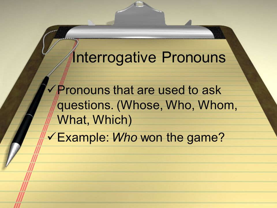 Interrogative Pronouns Pronouns that are used to ask questions. (Whose, Who, Whom, What, Which) Example: Who won the game?