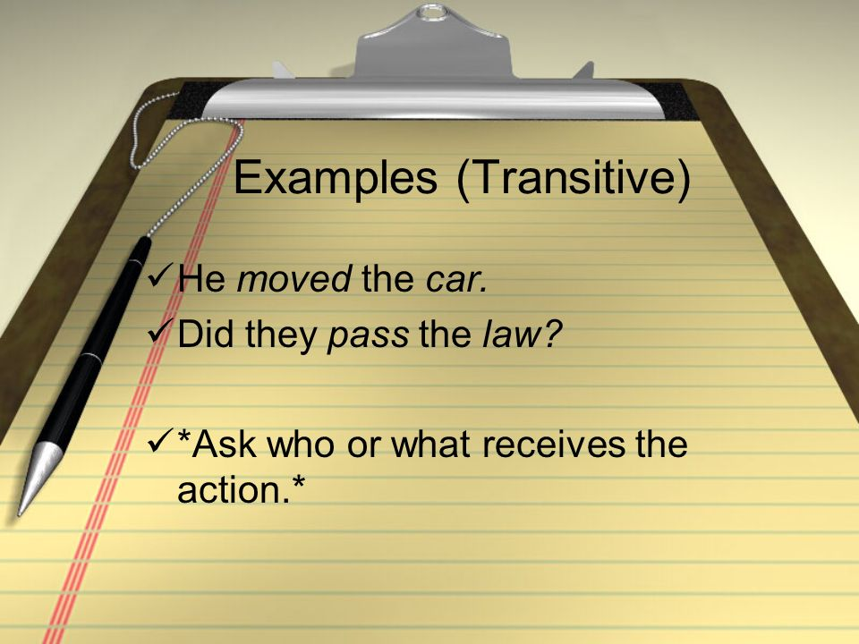 Examples (Transitive) He moved the car. Did they pass the law? *Ask who or what receives the action.*