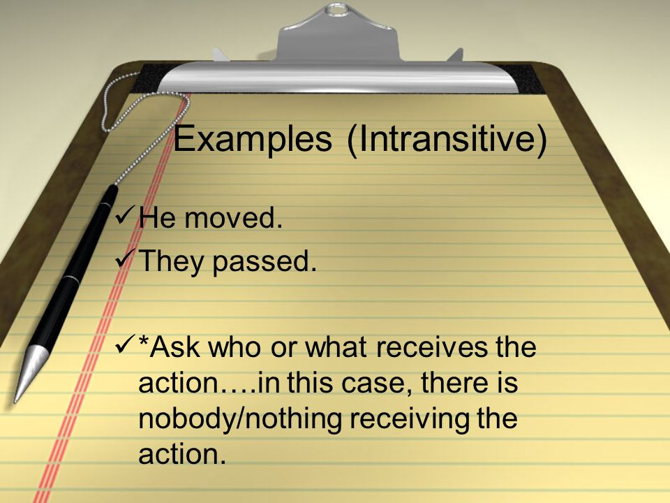 Examples (Intransitive) He moved. They passed. *Ask who or what receives the action….in this case, there is nobody/nothing receiving the action.