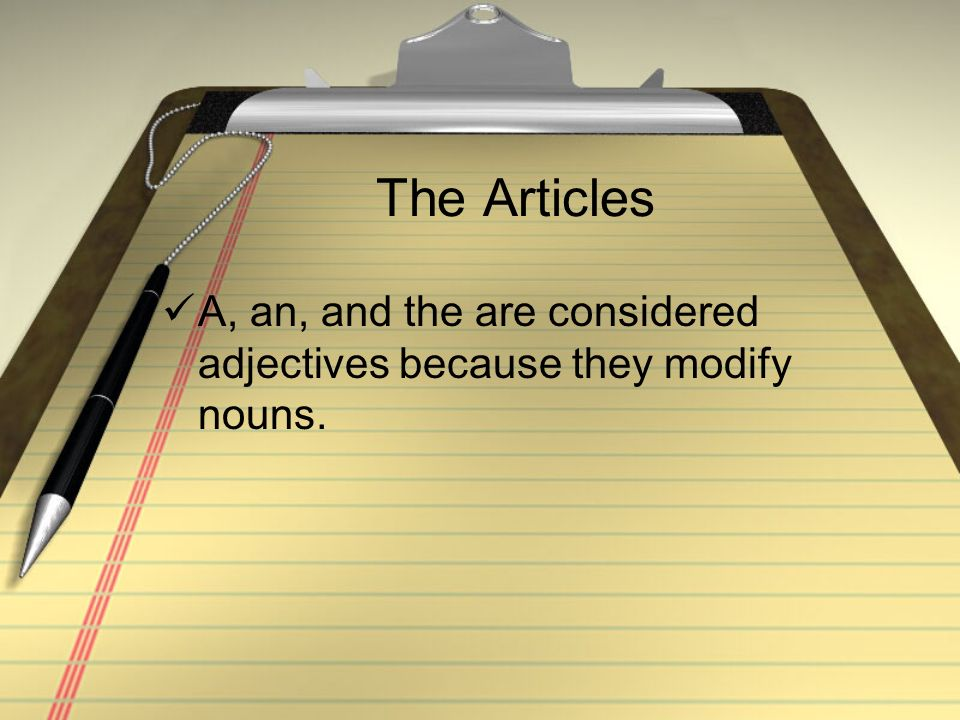 The Articles A, an, and the are considered adjectives because they modify nouns.