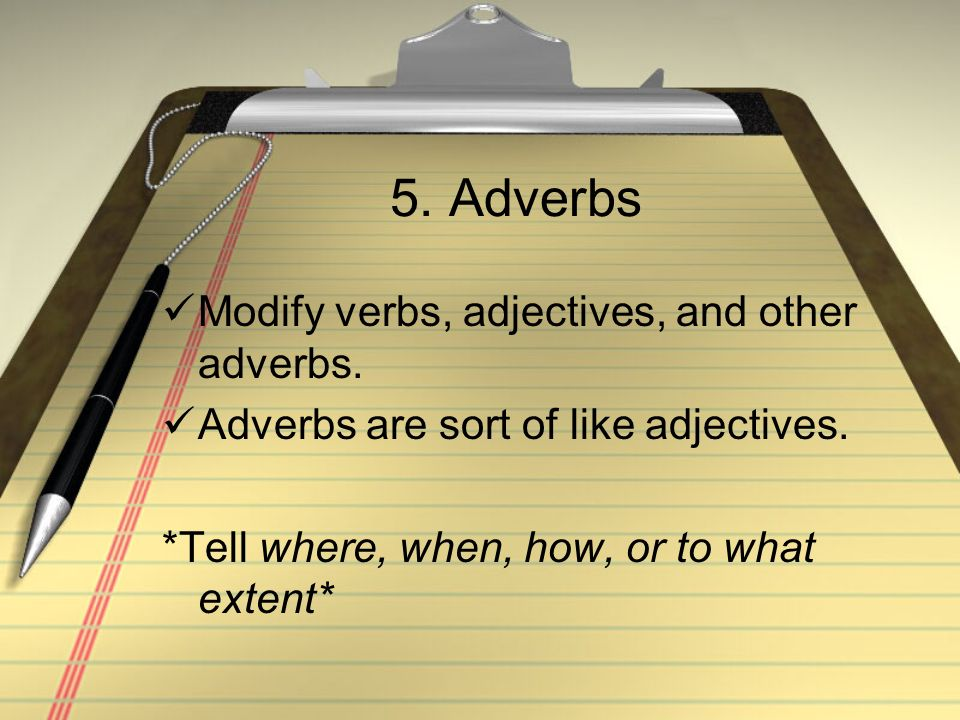 5. Adverbs Modify verbs, adjectives, and other adverbs. Adverbs are sort of like adjectives. *Tell where, when, how, or to what extent*