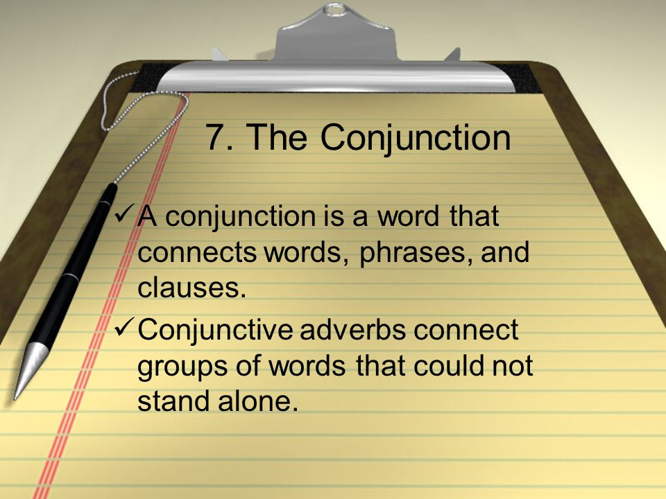 7. The Conjunction A conjunction is a word that connects words, phrases, and clauses. Conjunctive adverbs connect groups of words that could not stand