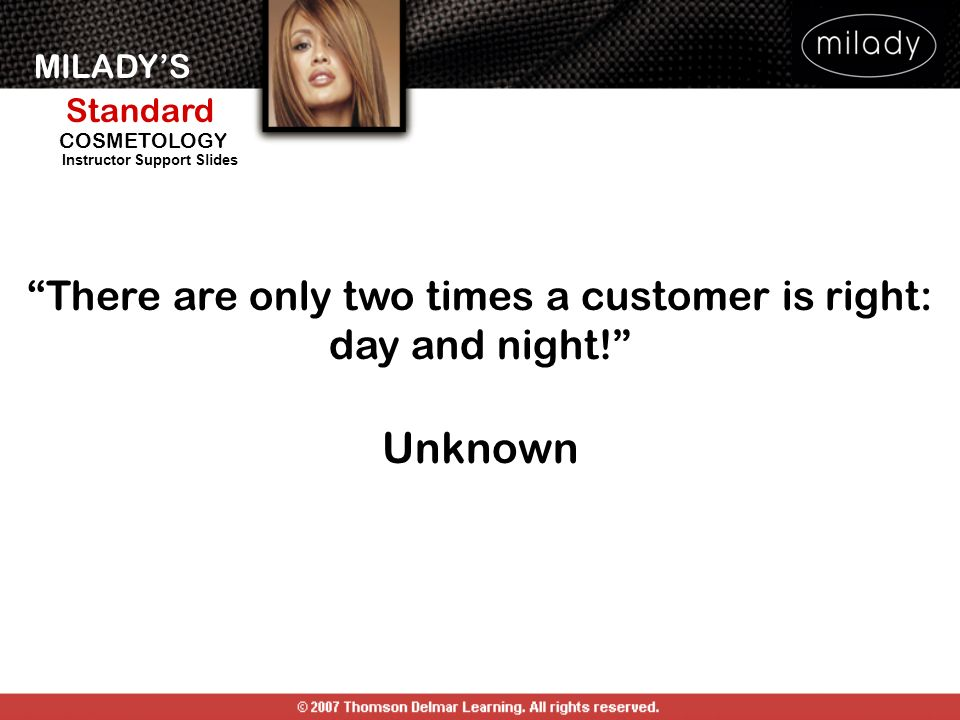MILADYS Standard Instructor Support Slides COSMETOLOGY There are only two times a customer is right: day and night! Unknown