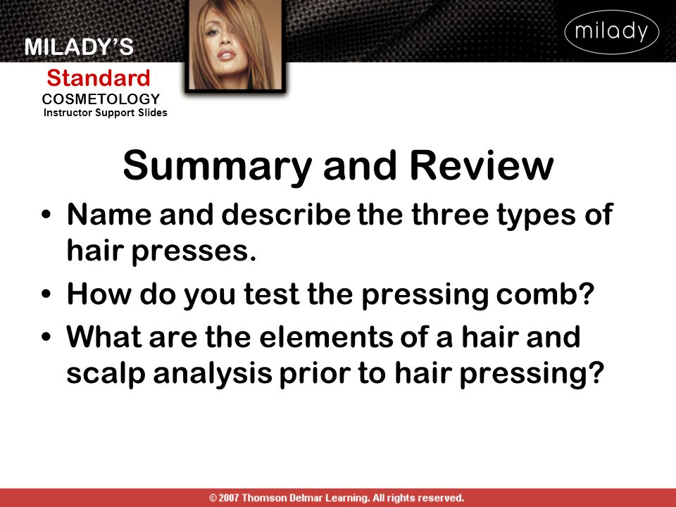 MILADYS Standard Instructor Support Slides COSMETOLOGY Summary and Review Name and describe the three types of hair presses. How do you test the press
