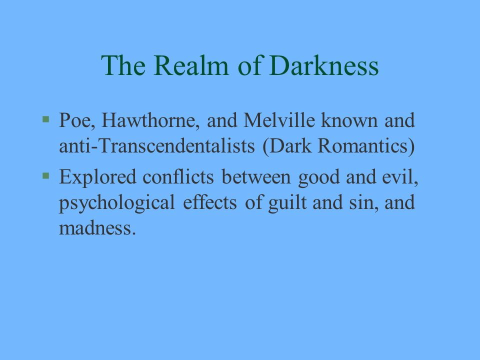 The Realm of Darkness §Poe, Hawthorne, and Melville known and anti-Transcendentalists (Dark Romantics) §Explored conflicts between good and evil, psyc