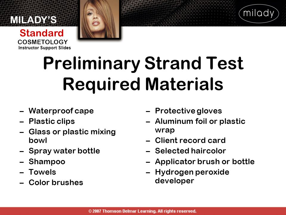 MILADYS Standard Instructor Support Slides COSMETOLOGY Preliminary Strand Test Required Materials –Waterproof cape –Plastic clips –Glass or plastic mi
