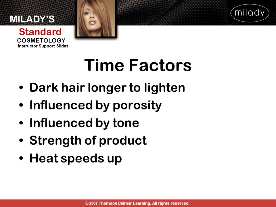 MILADYS Standard Instructor Support Slides COSMETOLOGY Time Factors Dark hair longer to lighten Influenced by porosity Influenced by tone Strength of