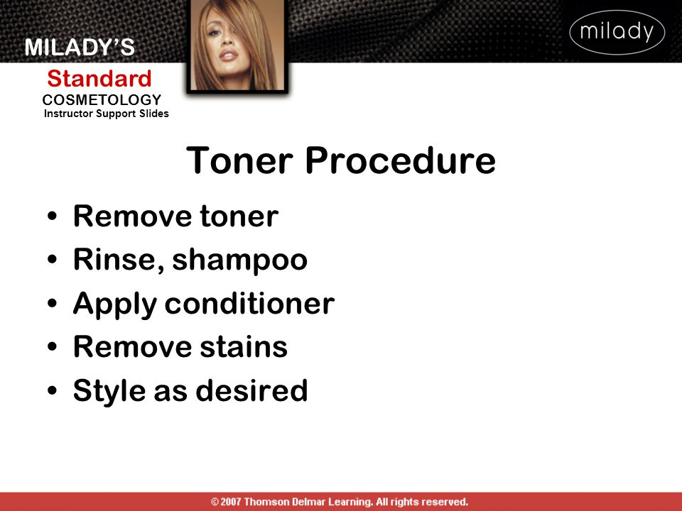 MILADYS Standard Instructor Support Slides COSMETOLOGY Remove toner Rinse, shampoo Apply conditioner Remove stains Style as desired Toner Procedure