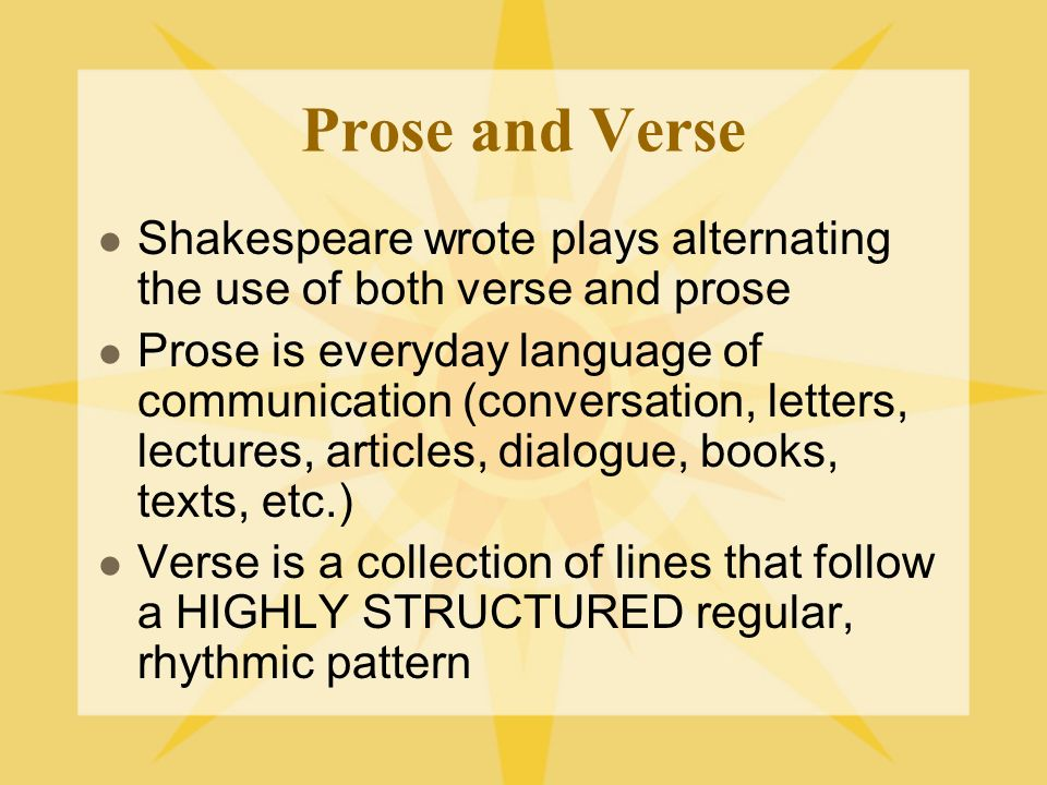 Prose and Verse Shakespeare wrote plays alternating the use of both verse and prose Prose is everyday language of communication (conversation, letters