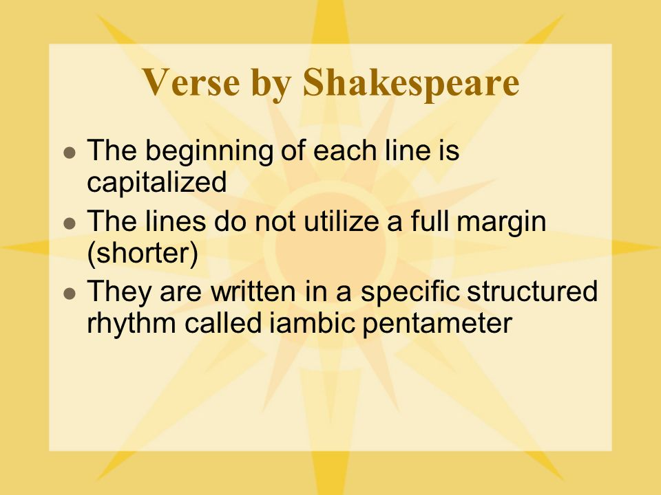 Verse by Shakespeare The beginning of each line is capitalized The lines do not utilize a full margin (shorter) They are written in a specific structu