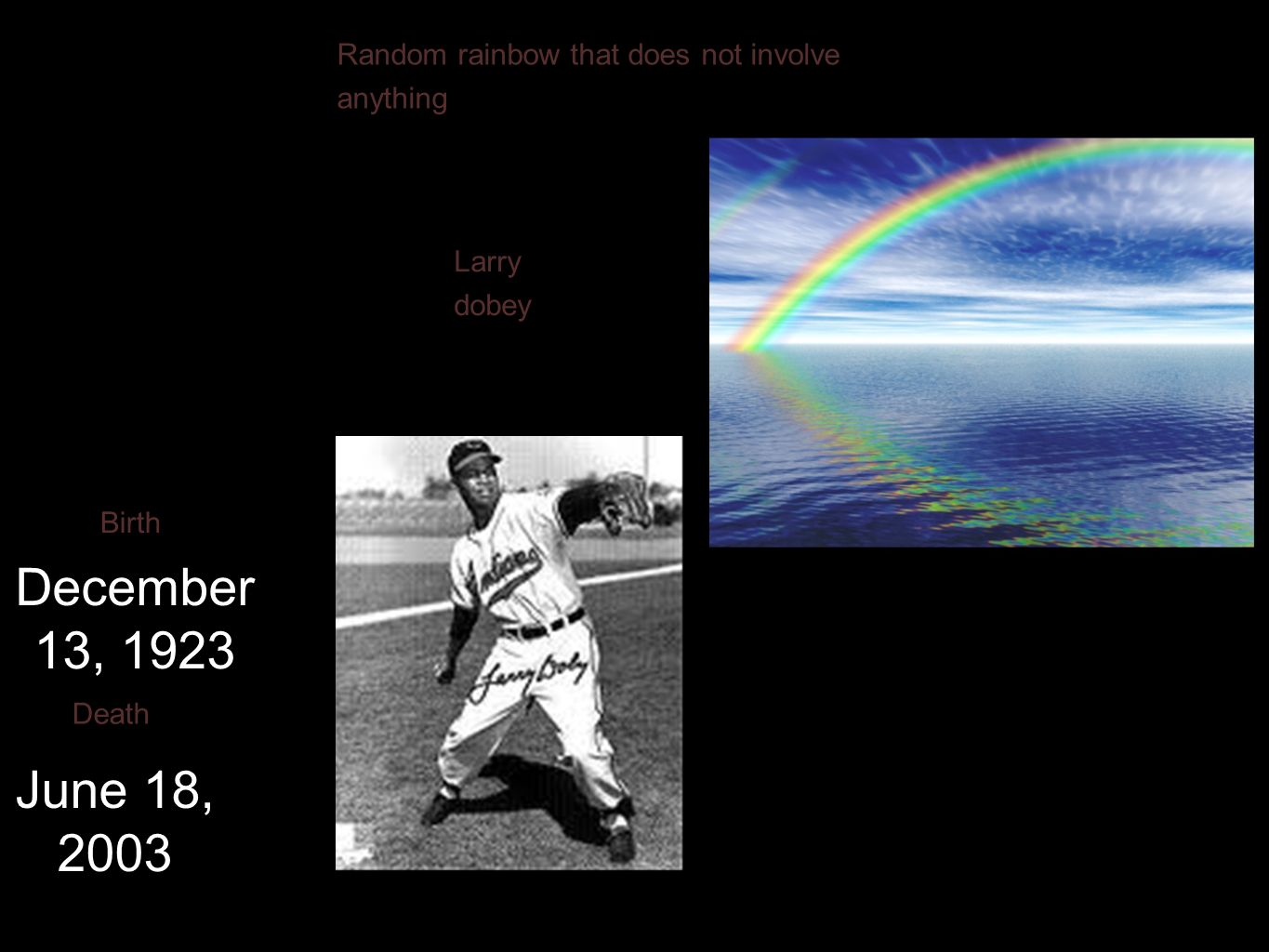 Larry dobey December 13, 1923 Birth June 18, 2003 Death Random rainbow that does not involve anything