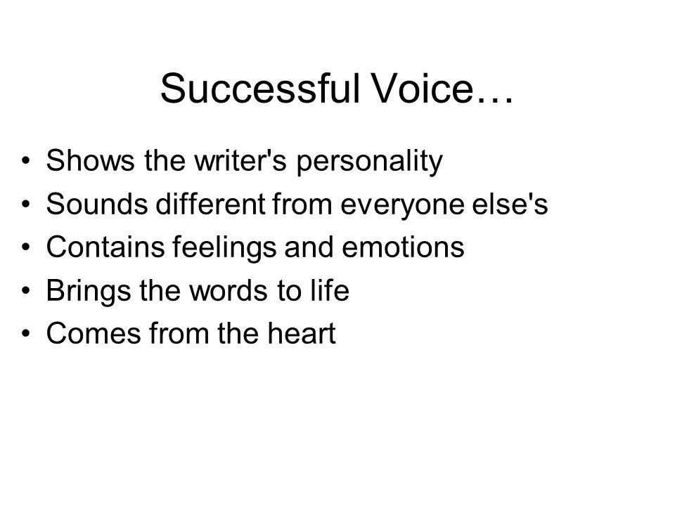Successful Voice… Shows the writer's personality Sounds different from everyone else's Contains feelings and emotions Brings the words to life Comes f