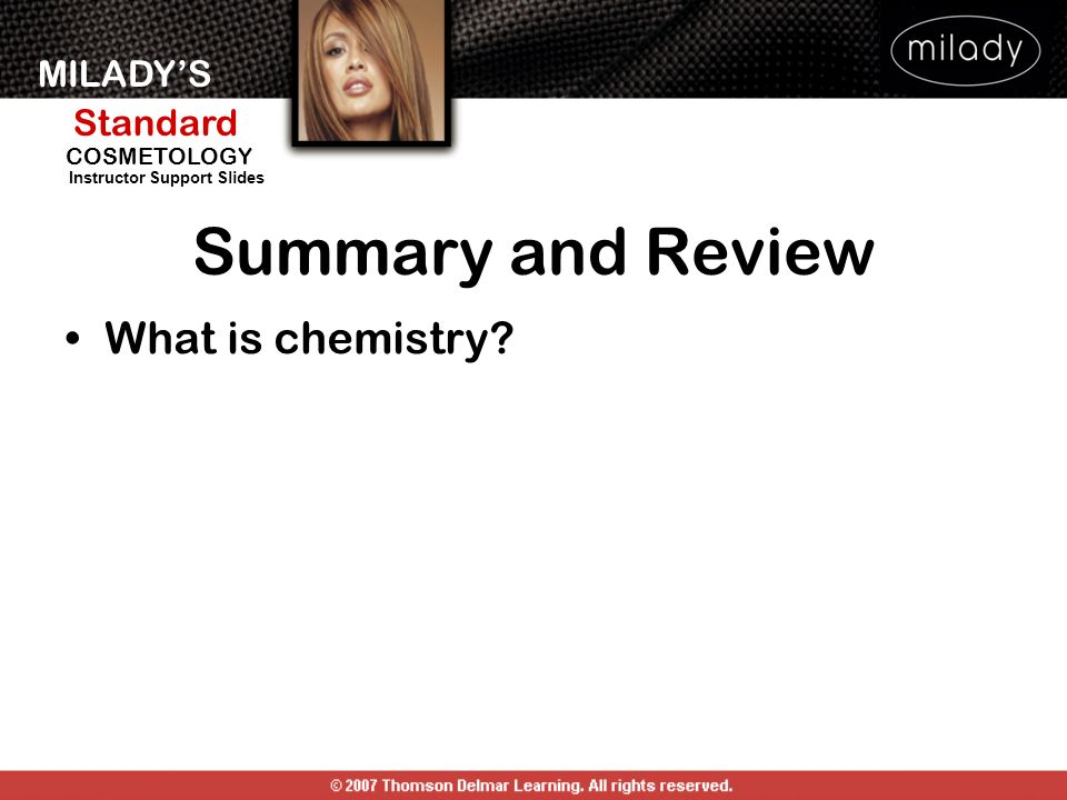 MILADYS Standard Instructor Support Slides COSMETOLOGY Summary and Review What is chemistry?