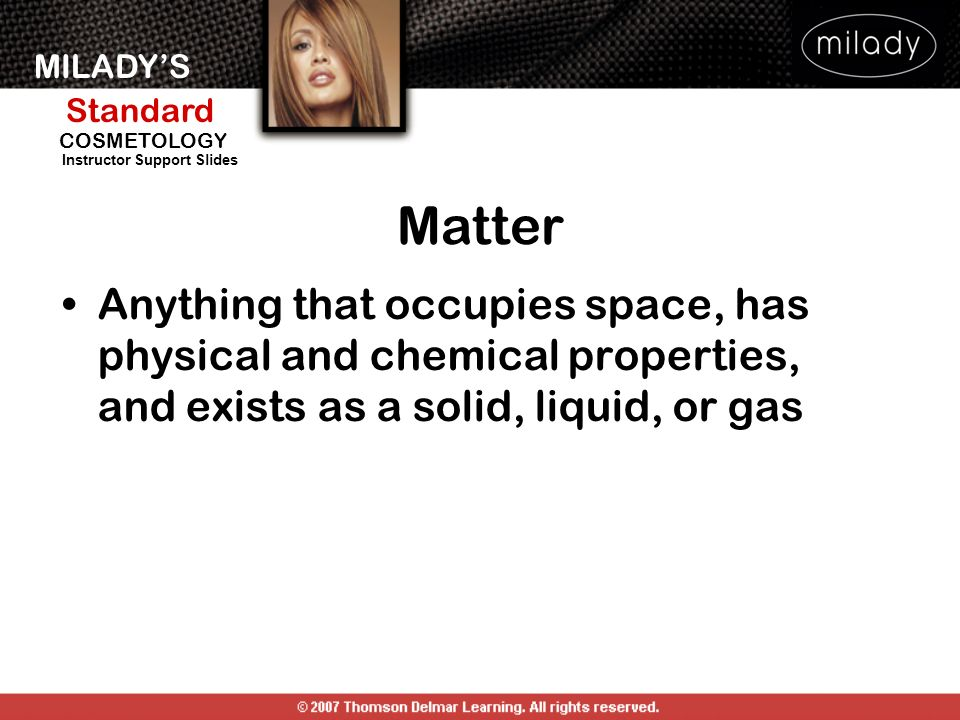 MILADYS Standard Instructor Support Slides COSMETOLOGY Matter Anything that occupies space, has physical and chemical properties, and exists as a soli