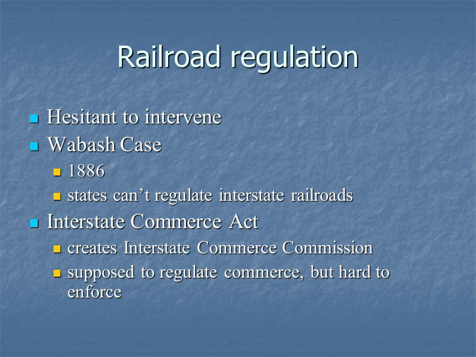 Railroad regulation Hesitant to intervene Hesitant to intervene Wabash Case Wabash Case 1886 1886 states cant regulate interstate railroads states can