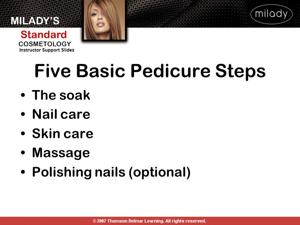 MILADYS Standard Instructor Support Slides COSMETOLOGY The soak Nail care Skin care Massage Polishing nails (optional) Five Basic Pedicure Steps