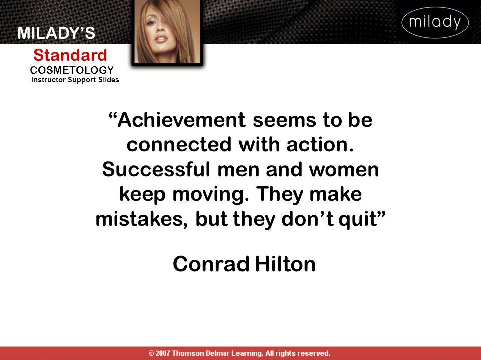 MILADYS Standard Instructor Support Slides COSMETOLOGY Achievement seems to be connected with action. Successful men and women keep moving. They make