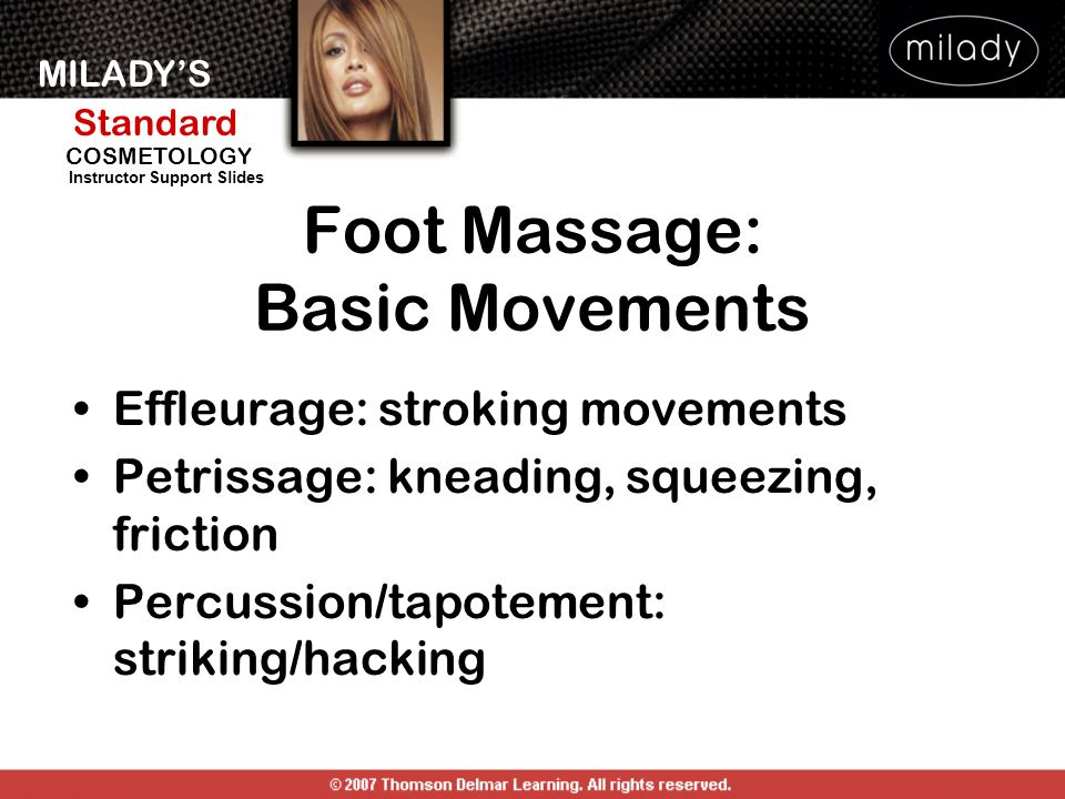 MILADYS Standard Instructor Support Slides COSMETOLOGY Foot Massage: Basic Movements Effleurage: stroking movements Petrissage: kneading, squeezing, f