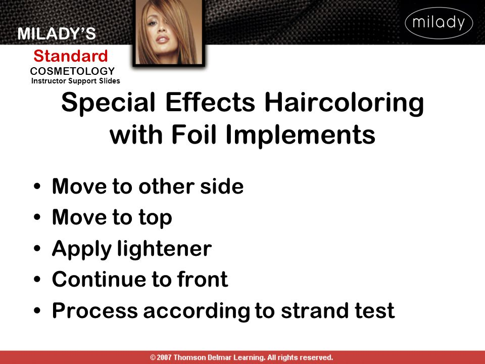 MILADYS Standard Instructor Support Slides COSMETOLOGY Move to other side Move to top Apply lightener Continue to front Process according to strand test Special Effects Haircoloring with Foil Implements