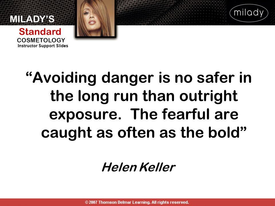 MILADYS Standard Instructor Support Slides COSMETOLOGY Avoiding danger is no safer in the long run than outright exposure. The fearful are caught as o