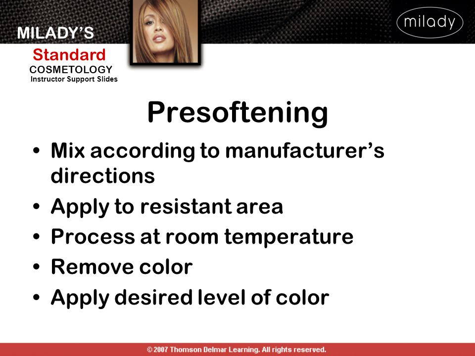 MILADYS Standard Instructor Support Slides COSMETOLOGY Presoftening Mix according to manufacturers directions Apply to resistant area Process at room