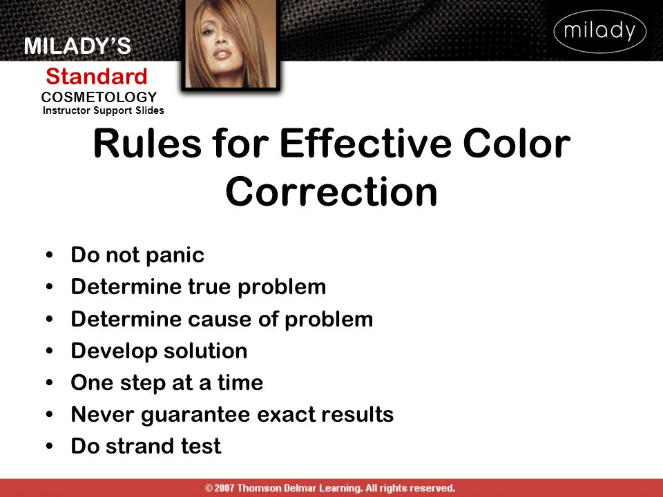 MILADYS Standard Instructor Support Slides COSMETOLOGY Rules for Effective Color Correction Do not panic Determine true problem Determine cause of pro