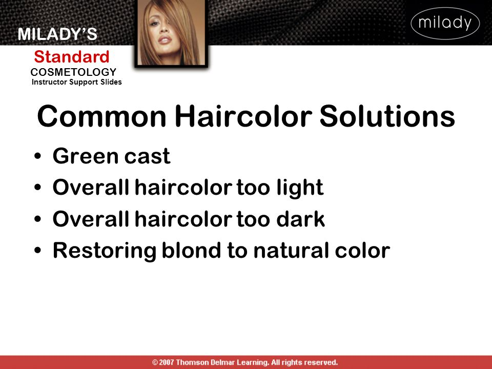 MILADYS Standard Instructor Support Slides COSMETOLOGY Common Haircolor Solutions Green cast Overall haircolor too light Overall haircolor too dark Restoring blond to natural color