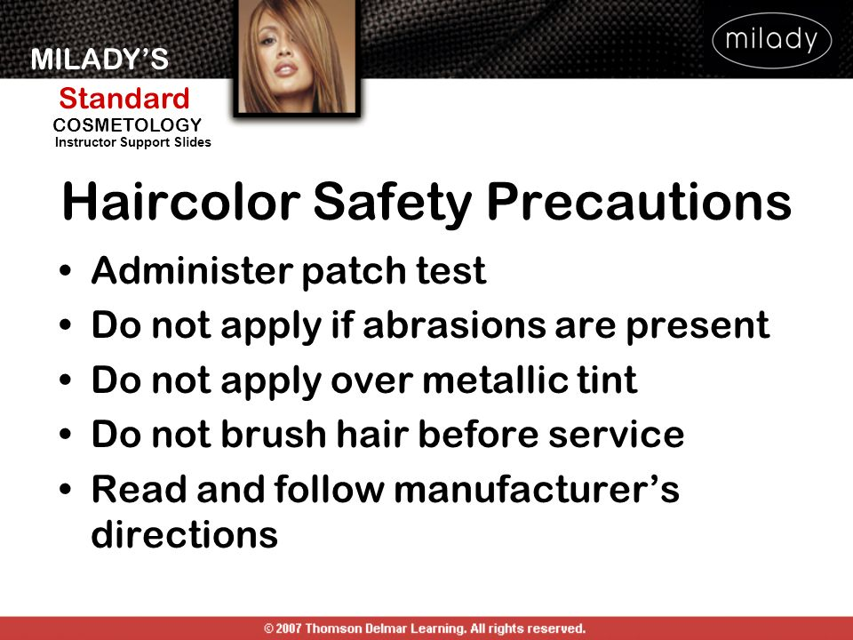 MILADYS Standard Instructor Support Slides COSMETOLOGY Haircolor Safety Precautions Administer patch test Do not apply if abrasions are present Do not apply over metallic tint Do not brush hair before service Read and follow manufacturers directions