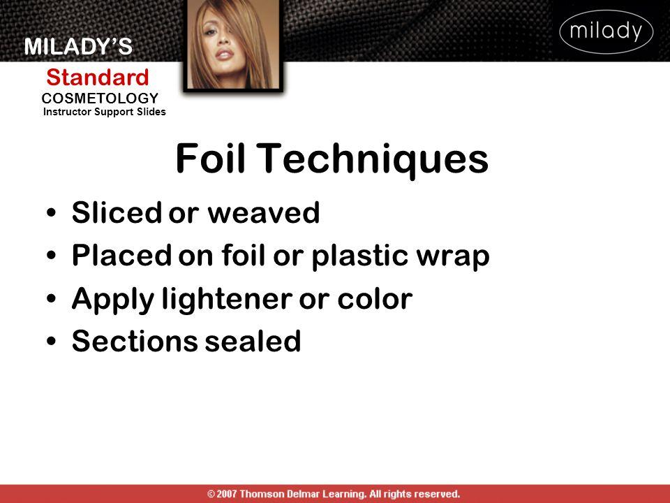 MILADYS Standard Instructor Support Slides COSMETOLOGY Foil Techniques Sliced or weaved Placed on foil or plastic wrap Apply lightener or color Sections sealed