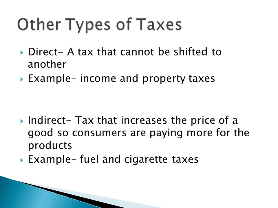 Direct- A tax that cannot be shifted to another Example- income and property taxes Indirect- Tax that increases the price of a good so consumers are p