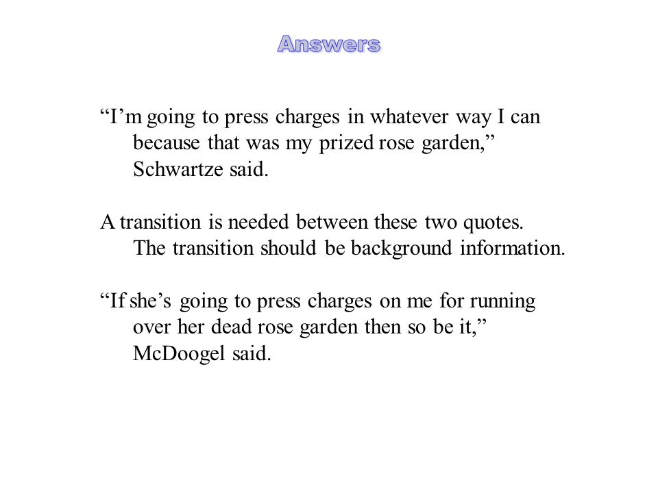 Im going to press charges in whatever way I can because that was my prized rose garden, Schwartze said. A transition is needed between these two quote