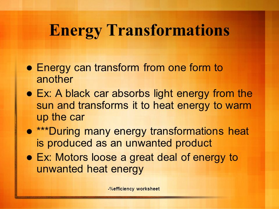 -%efficiency worksheet Energy Transformations Energy can transform from one form to another Ex: A black car absorbs light energy from the sun and tran