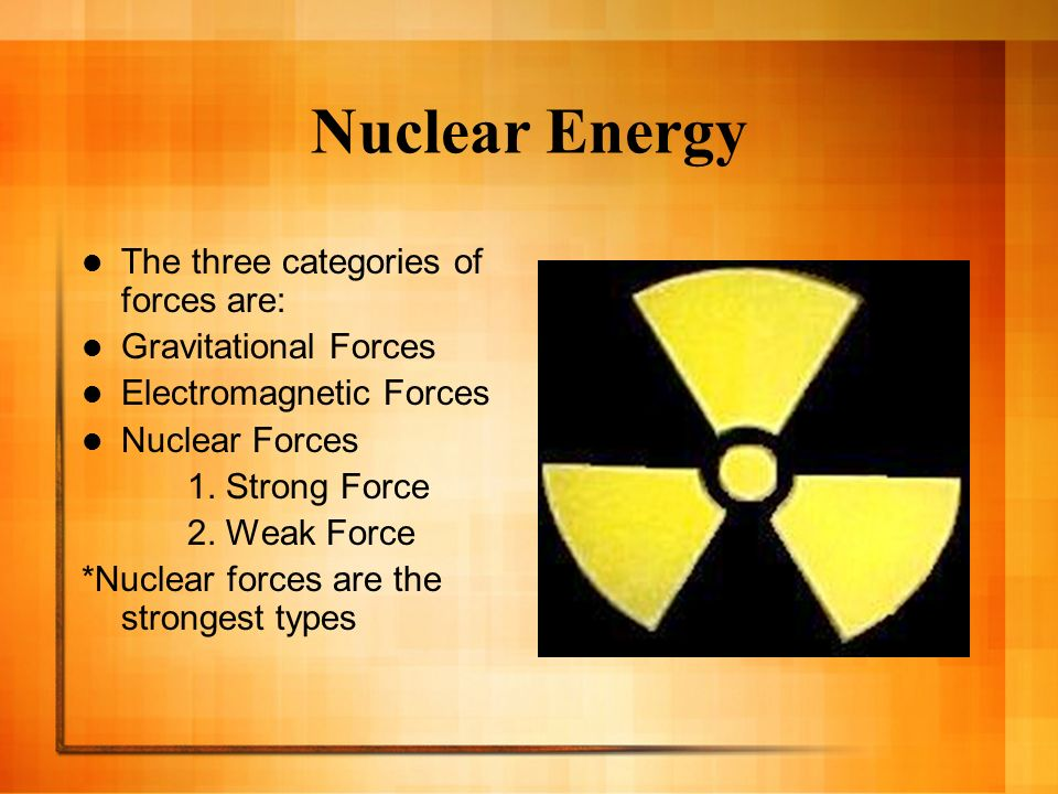 Nuclear Energy The three categories of forces are: Gravitational Forces Electromagnetic Forces Nuclear Forces 1. Strong Force 2. Weak Force *Nuclear f