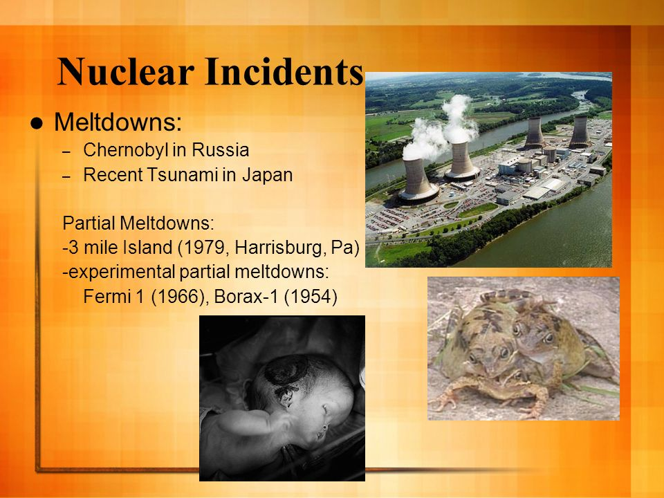 Nuclear Incidents Meltdowns: – Chernobyl in Russia – Recent Tsunami in Japan Partial Meltdowns: -3 mile Island (1979, Harrisburg, Pa) -experimental pa