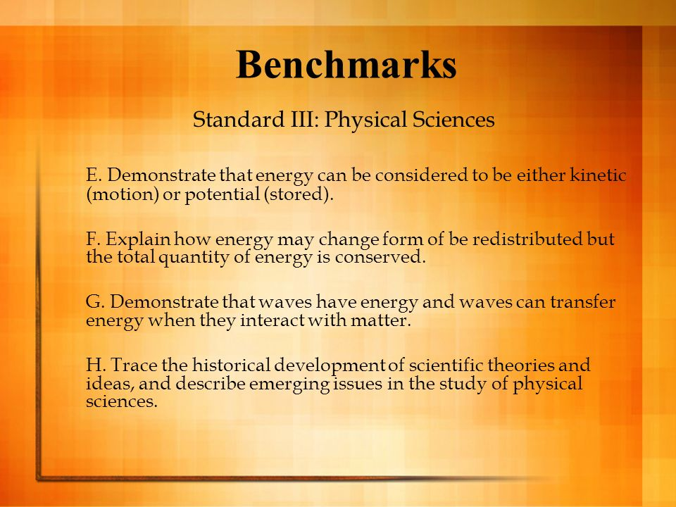 Benchmarks Standard III: Physical Sciences E. Demonstrate that energy can be considered to be either kinetic (motion) or potential (stored). F. Explai