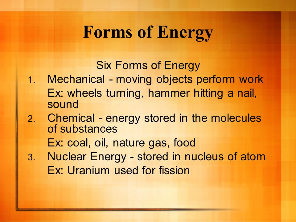 Forms of Energy Six Forms of Energy 1. Mechanical - moving objects perform work Ex: wheels turning, hammer hitting a nail, sound 2. Chemical - energy