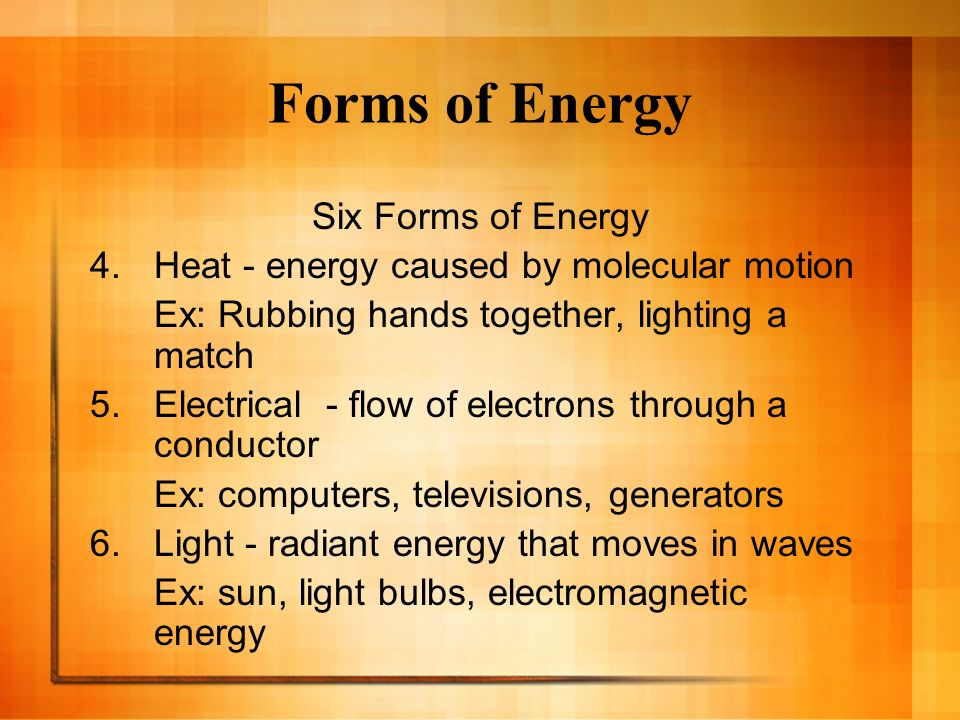 Forms of Energy Six Forms of Energy 4.Heat - energy caused by molecular motion Ex: Rubbing hands together, lighting a match 5.Electrical - flow of ele