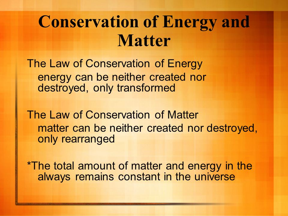 Conservation of Energy and Matter The Law of Conservation of Energy energy can be neither created nor destroyed, only transformed The Law of Conservat