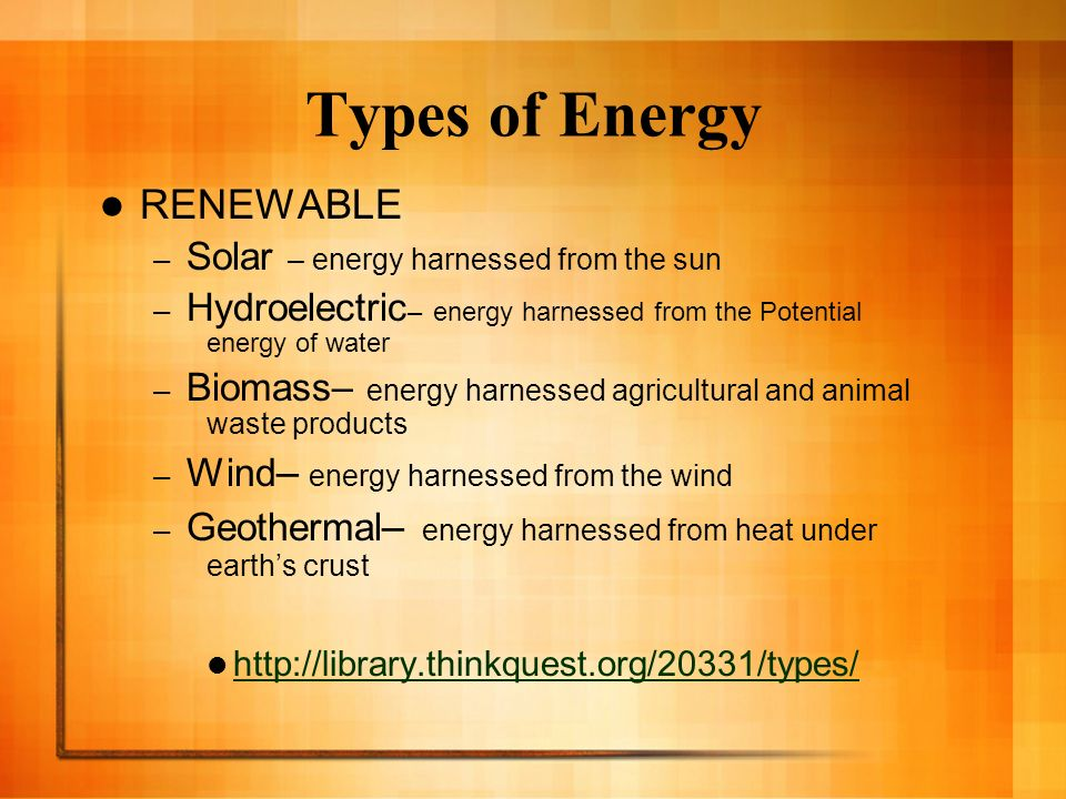 Types of Energy RENEWABLE – Solar – energy harnessed from the sun – Hydroelectric – energy harnessed from the Potential energy of water – Biomass– ene