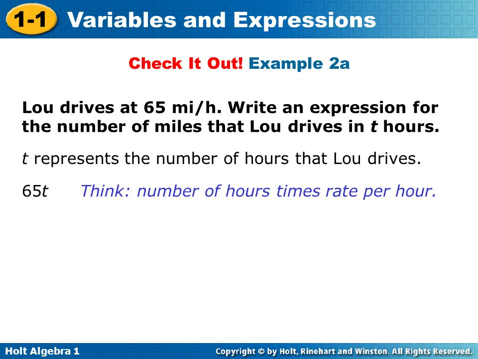 Holt Algebra 1 1-1 Variables and Expressions Lou drives at 65 mi/h. Write an expression for the number of miles that Lou drives in t hours. Check It O