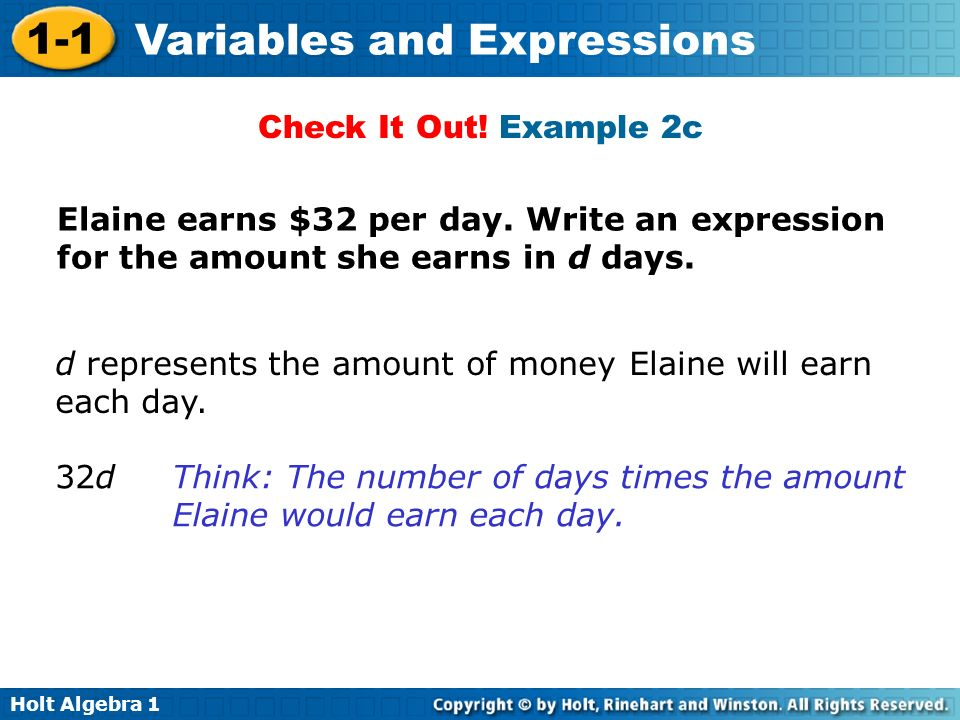 Holt Algebra 1 1-1 Variables and Expressions Check It Out! Example 2c d represents the amount of money Elaine will earn each day. 32dThink: The number