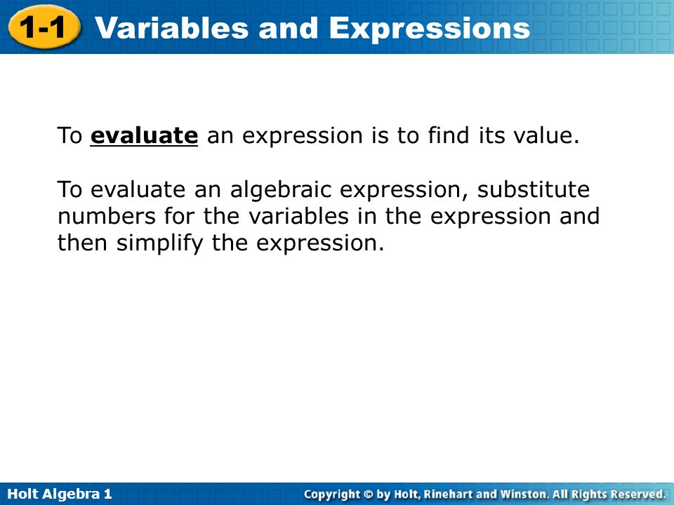 Holt Algebra 1 1-1 Variables and Expressions To evaluate an expression is to find its value. To evaluate an algebraic expression, substitute numbers f