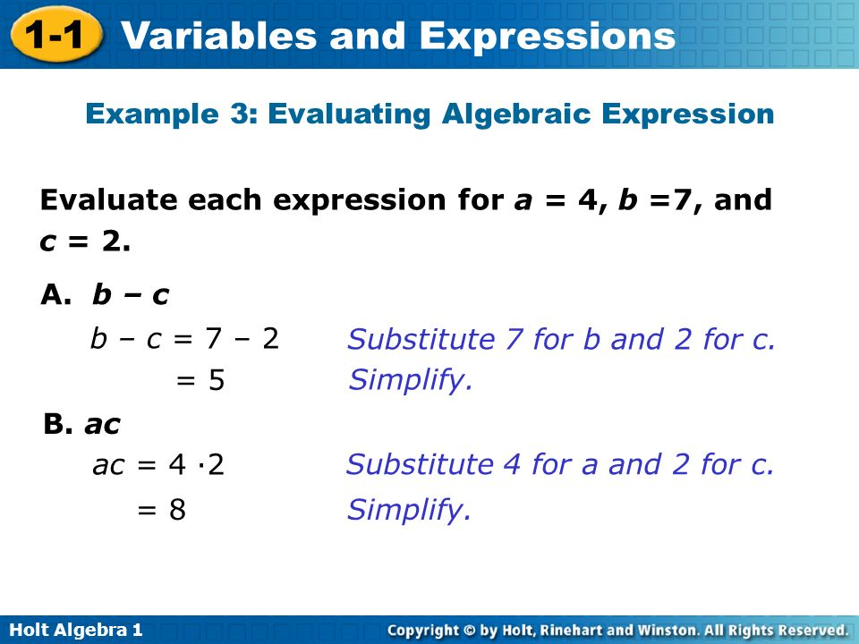 Holt Algebra 1 1-1 Variables and Expressions Evaluate each expression for a = 4, b =7, and c = 2. A. b – c b – c = 7 – 2 Substitute 7 for b and 2 for