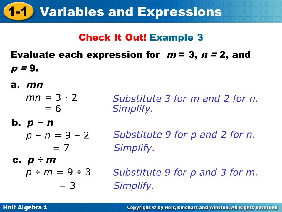 Holt Algebra 1 1-1 Variables and Expressions Evaluate each expression for m = 3, n = 2, and p = 9. a. mn b. p – n c. p ÷ m Check It Out! Example 3 mn