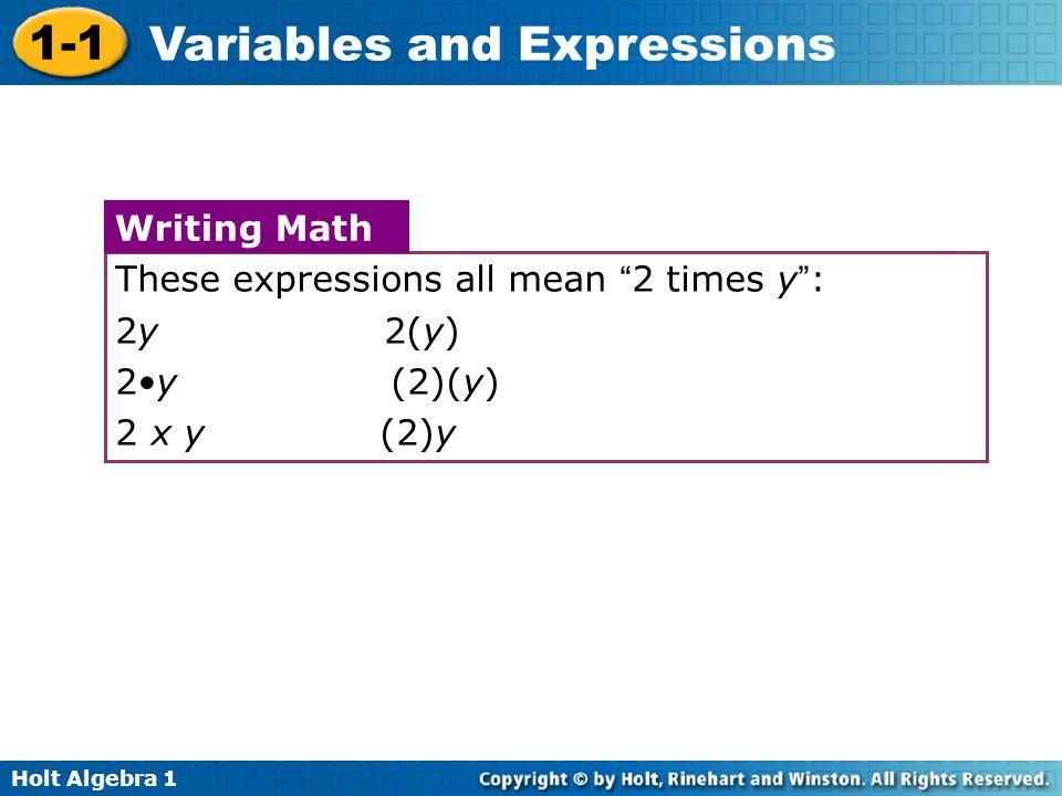 Holt Algebra 1 1-1 Variables and Expressions These expressions all mean 2 times y: 2y 2(y) 2y (2)(y) 2 x y (2)y Writing Math